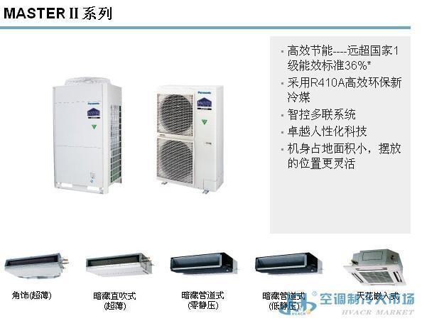 中央空调系统由主机和末端系统构成,通过不同负担室内热湿负荷所用的介质可分为全空气系统、全水系统、空气-水系统、制冷剂系统 。按空气处理设备的集中程度可分为集中式和半集中式。按被处理空气的来源可分为封闭式、直流式、混合式(一次回风二次回风)。主要组成设备有空调主机(冷热源)、组合式空调机组(风柜)、风机盘管等等。 松下MASTER系列室外机拥有4HP、5HP、6HP、8HP、10HP五个型号可供选择,一台室外机最多可同时连接16台*室内机,并拥有14.